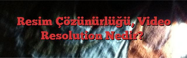 Resim Çözünürlüğü, Video Resolution Nedir?